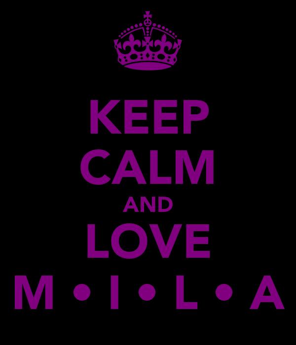KEEP CALM AND LOVE M • I • L • A