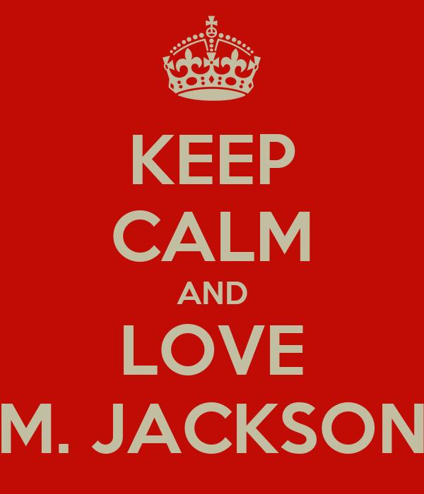 KEEP CALM AND LOVE M. JACKSON