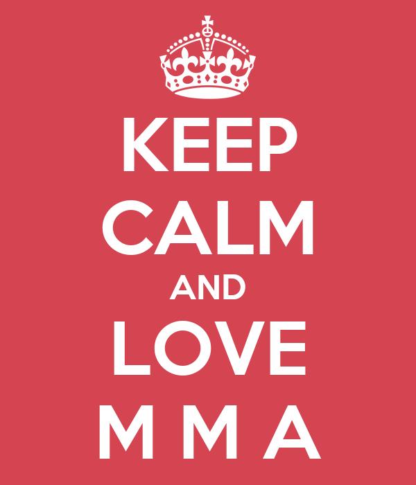 KEEP CALM AND LOVE M M A