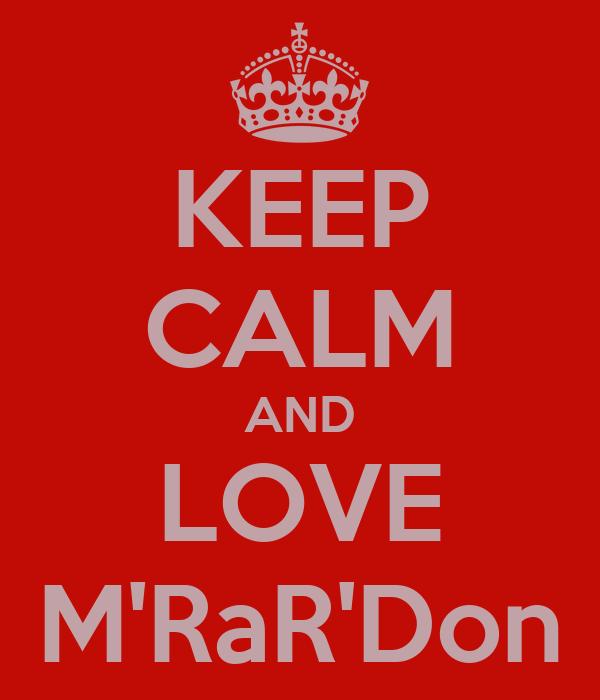 KEEP CALM AND LOVE M'RaR'Don