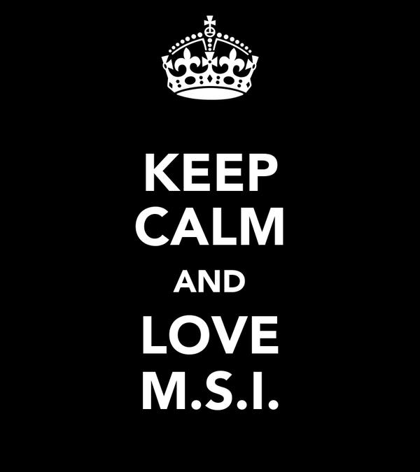 KEEP CALM AND LOVE M.S.I.