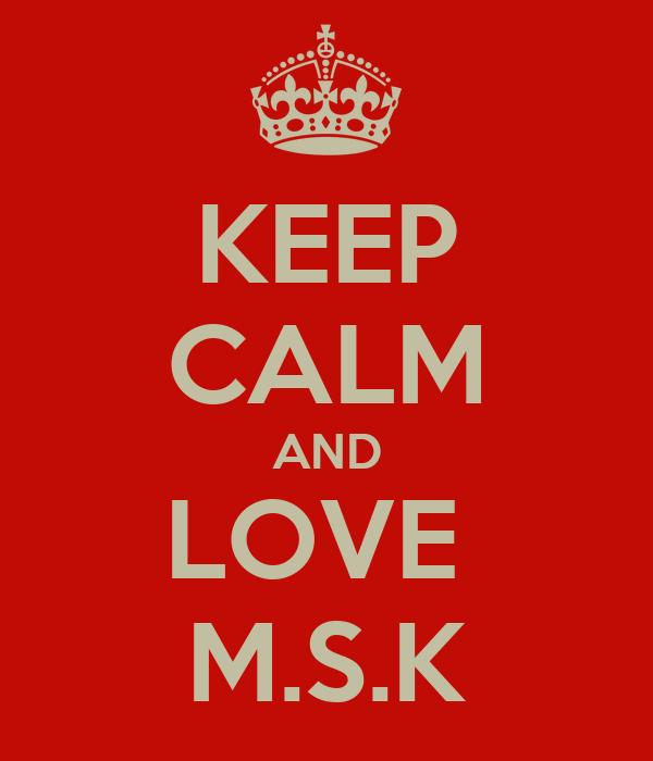 KEEP CALM AND LOVE  M.S.K