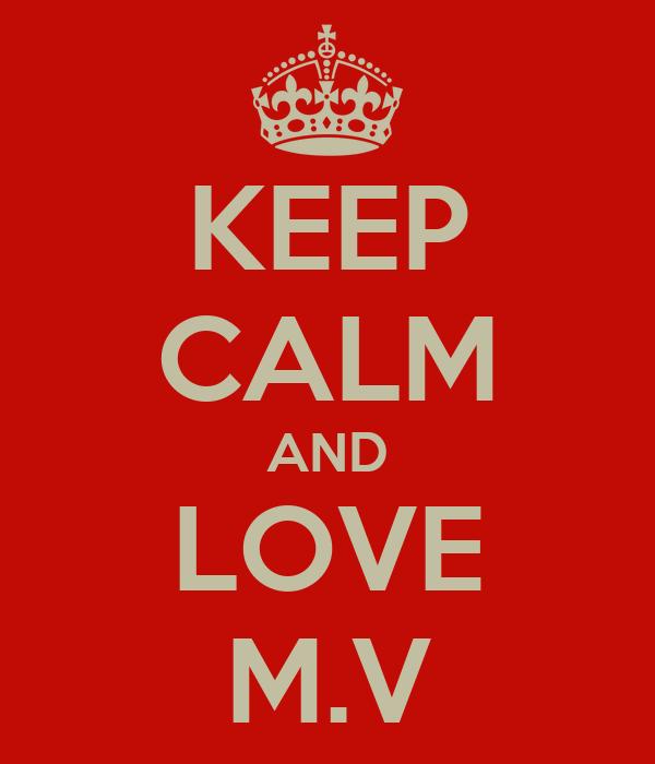KEEP CALM AND LOVE M.V