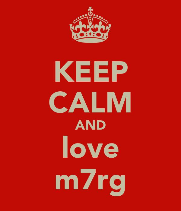 KEEP CALM AND love m7rg