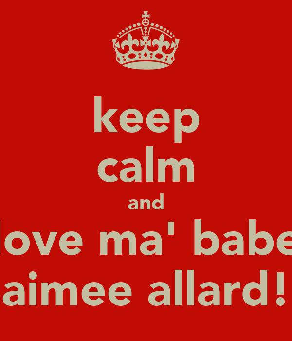 keep calm and love ma' babe aimee allard!