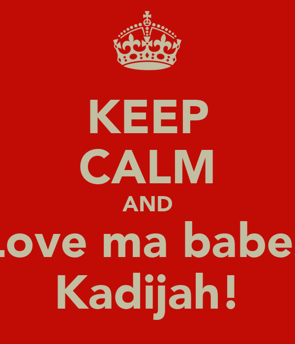KEEP CALM AND Love ma babes Kadijah!