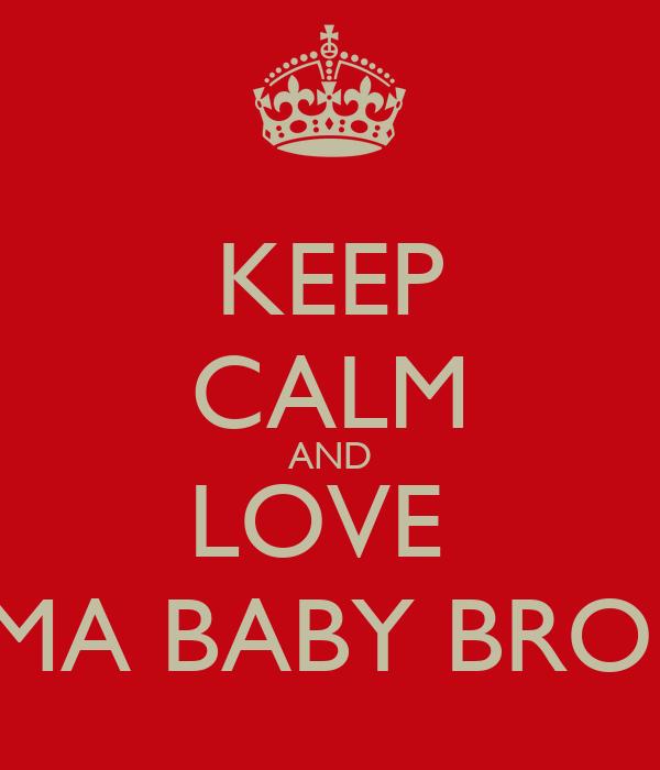 KEEP CALM AND LOVE  MA BABY BRO!