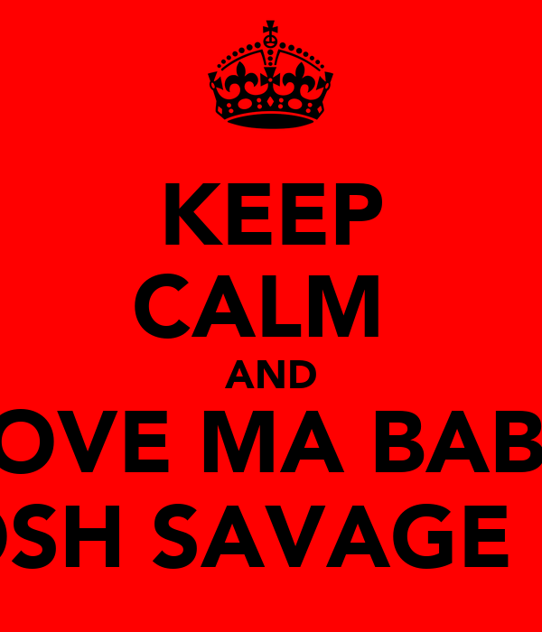 KEEP CALM  AND LOVE MA BABY JOSH SAVAGE <3