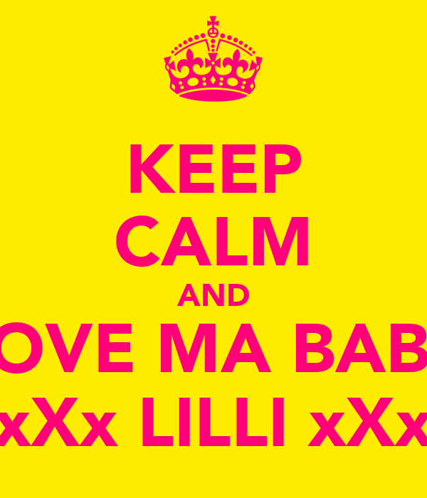 KEEP CALM AND LOVE MA BABY xXx LILLI xXx