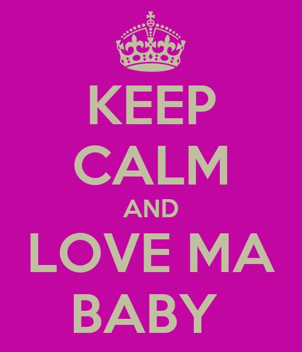 KEEP CALM AND LOVE MA BABY