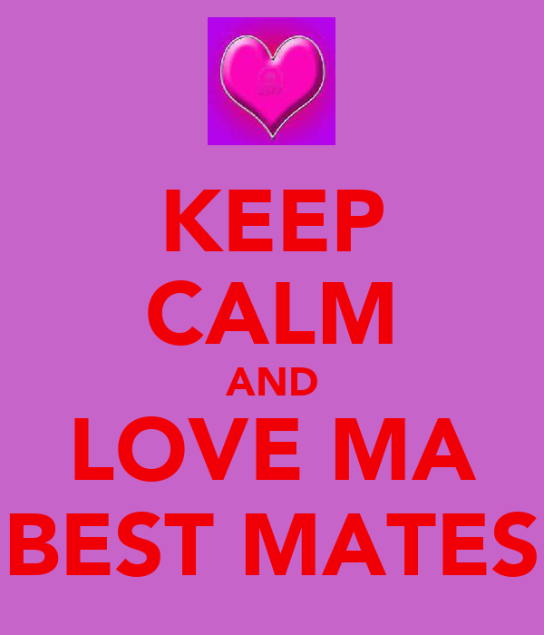 KEEP CALM AND LOVE MA BEST MATES