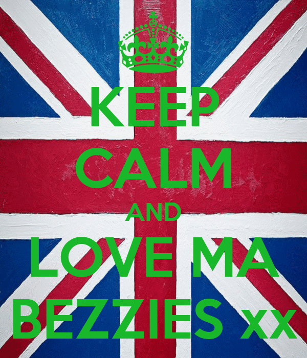 KEEP CALM AND LOVE MA BEZZIES xx