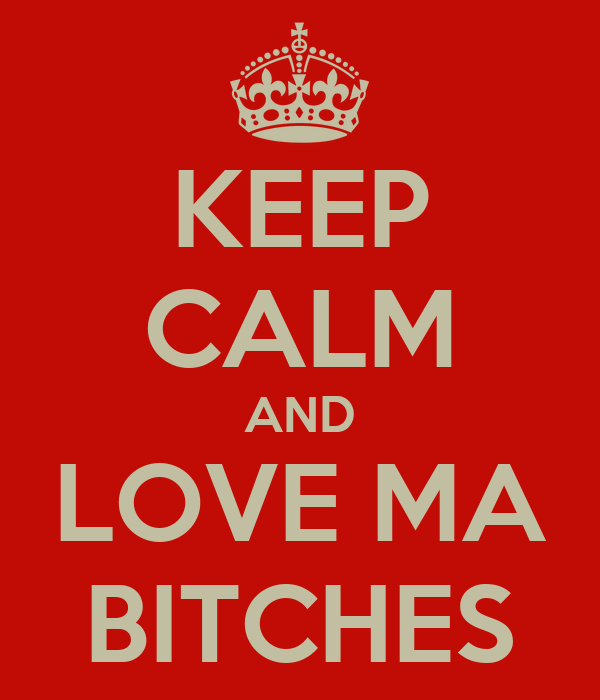 KEEP CALM AND LOVE MA BITCHES