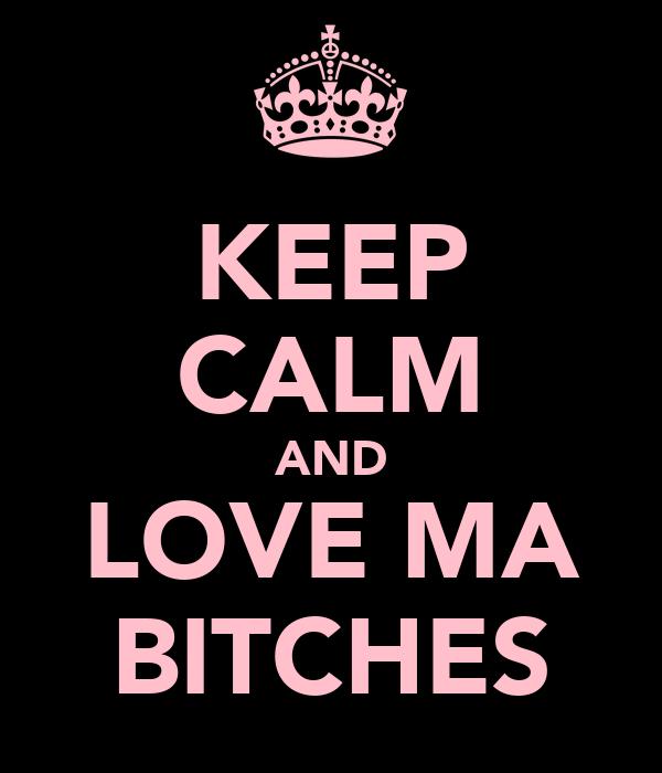 KEEP CALM AND LOVE MA BITCHES
