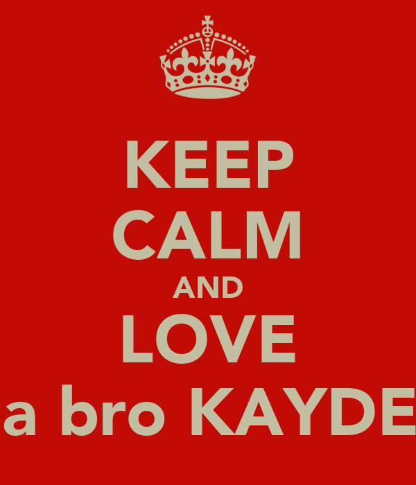 KEEP CALM AND LOVE ma bro KAYDEN