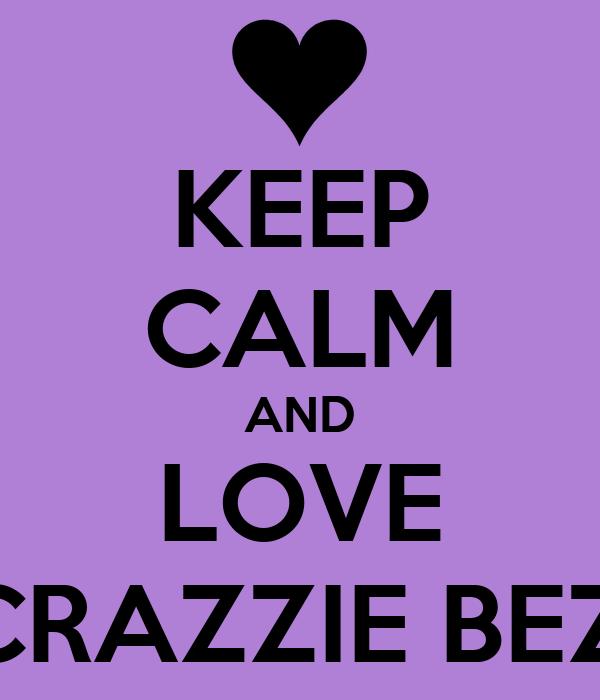 KEEP CALM AND LOVE MA CRAZZIE BEZZIES