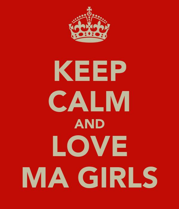 KEEP CALM AND LOVE MA GIRLS