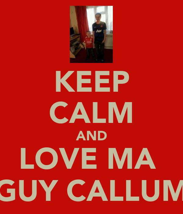 KEEP CALM AND LOVE MA  GUY CALLUM