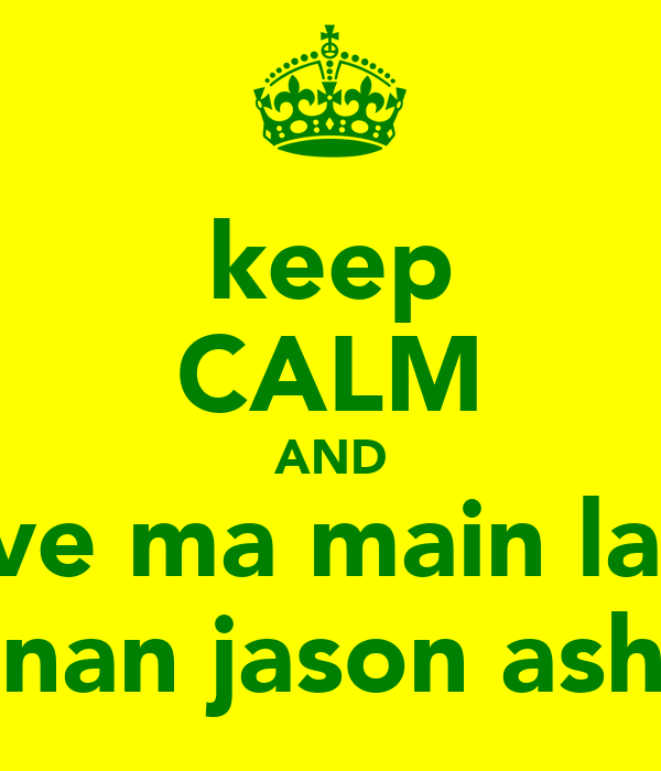 keep CALM AND love ma main lads dannan jason ashley