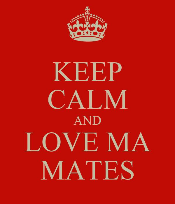 KEEP CALM AND LOVE MA MATES