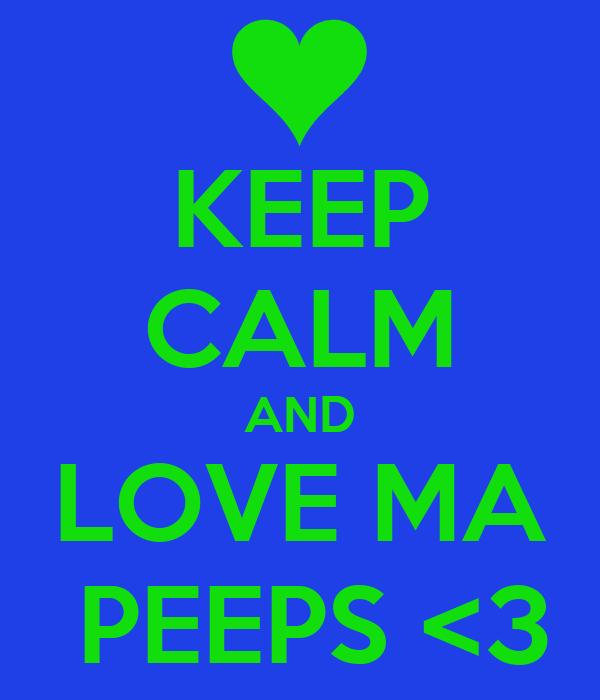 KEEP CALM AND LOVE MA  PEEPS <3