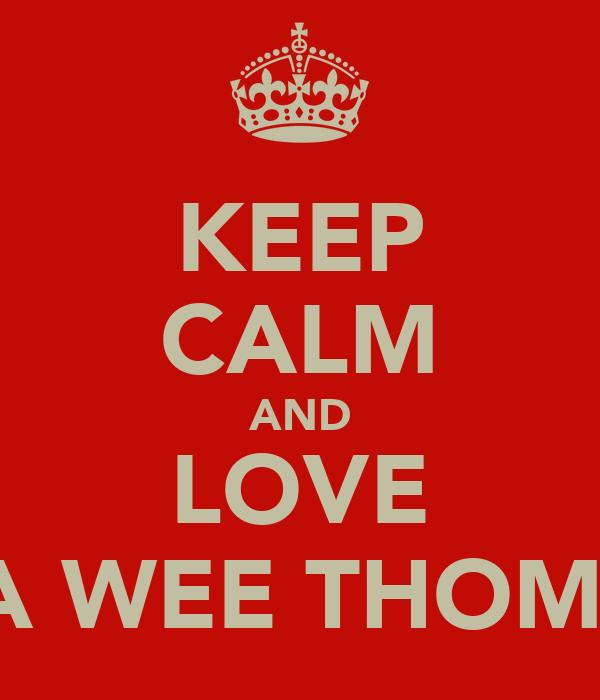 KEEP CALM AND LOVE MA WEE THOMAS
