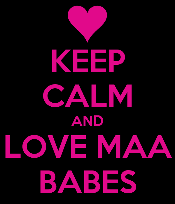 KEEP CALM AND LOVE MAA BABES