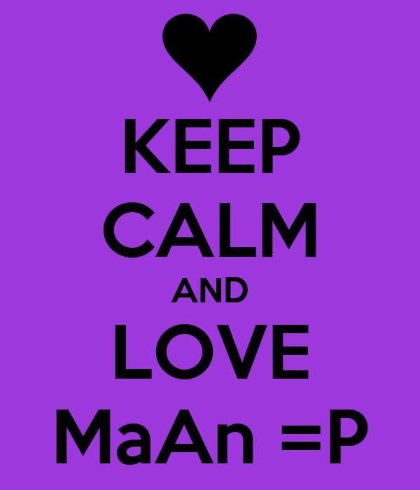 KEEP CALM AND LOVE MaAn =P