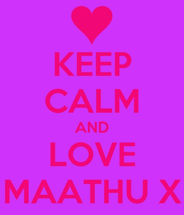 KEEP CALM AND LOVE MAATHU X