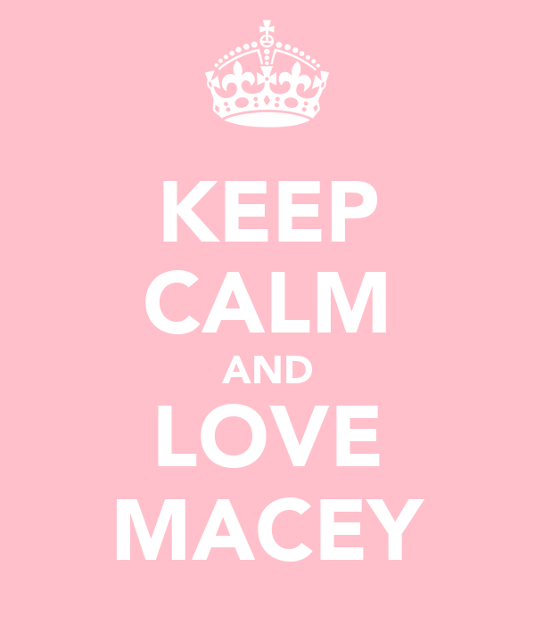 KEEP CALM AND LOVE MACEY