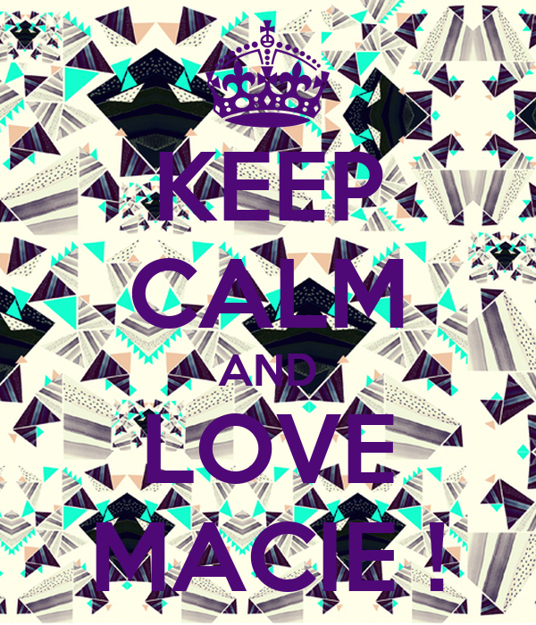KEEP CALM AND LOVE MACIE !