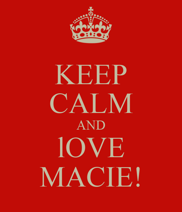 KEEP CALM AND lOVE MACIE!