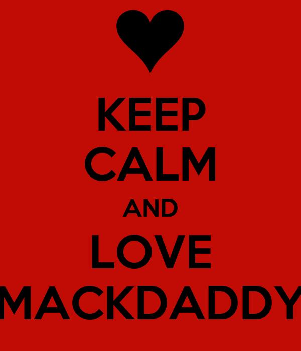 KEEP CALM AND LOVE MACKDADDY