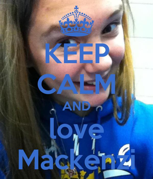 KEEP CALM AND love Mackenzi