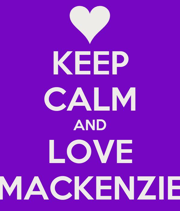 KEEP CALM AND LOVE MACKENZIE