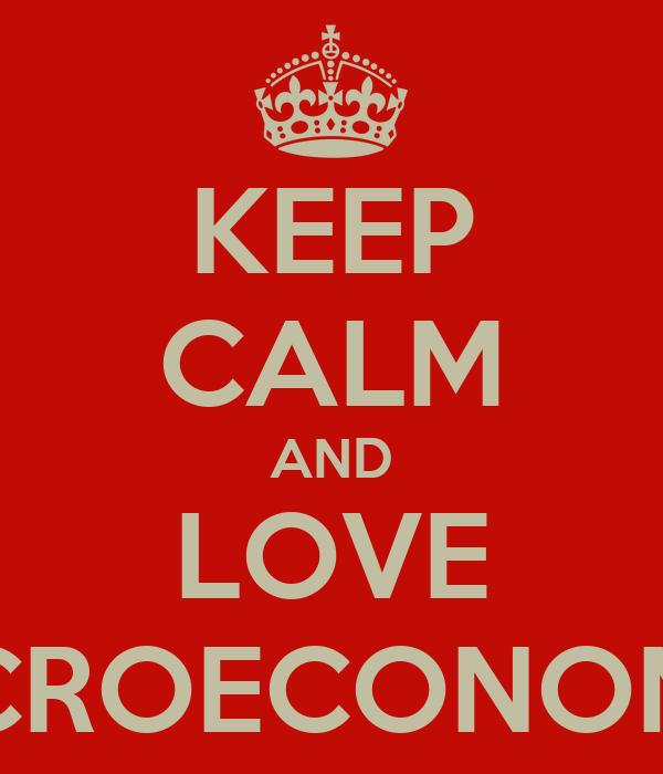 KEEP CALM AND LOVE MACROECONOMICS