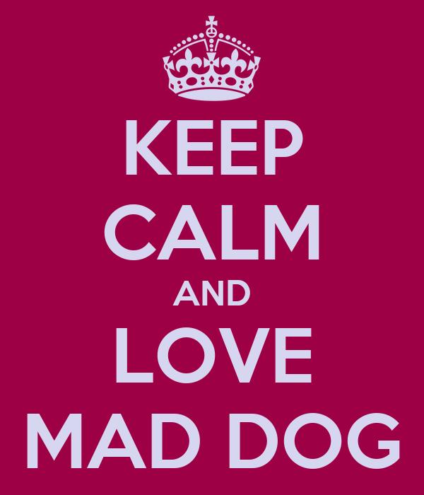 KEEP CALM AND LOVE MAD DOG
