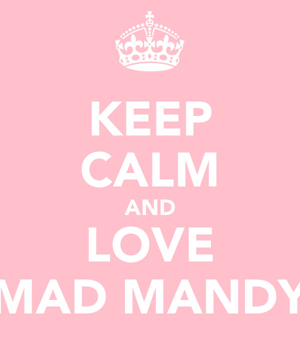 KEEP CALM AND LOVE MAD MANDY