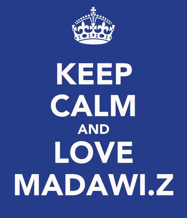 KEEP CALM AND LOVE MADAWI.Z