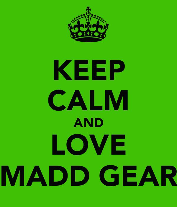 KEEP CALM AND LOVE MADD GEAR