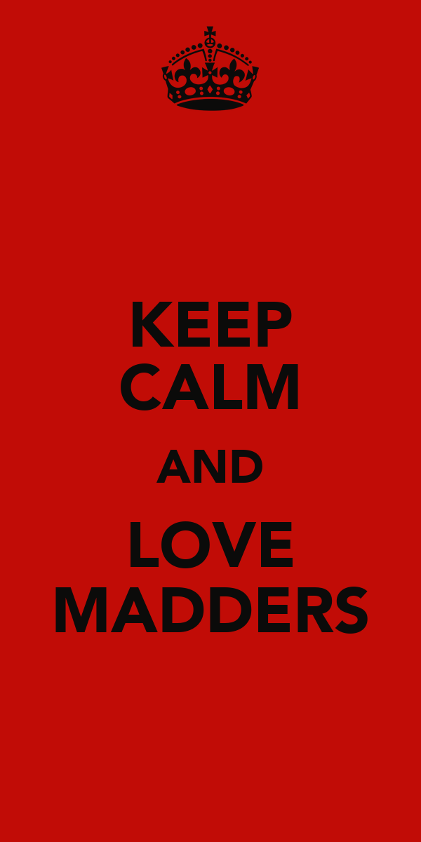 KEEP CALM AND LOVE MADDERS