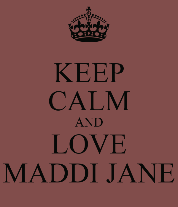 KEEP CALM AND LOVE MADDI JANE