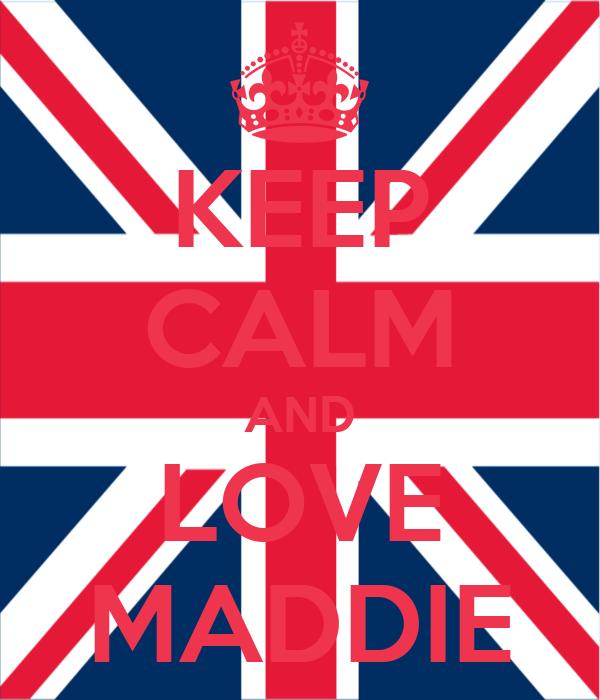 KEEP CALM AND LOVE MADDIE