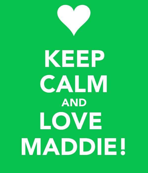 KEEP CALM AND LOVE  MADDIE!