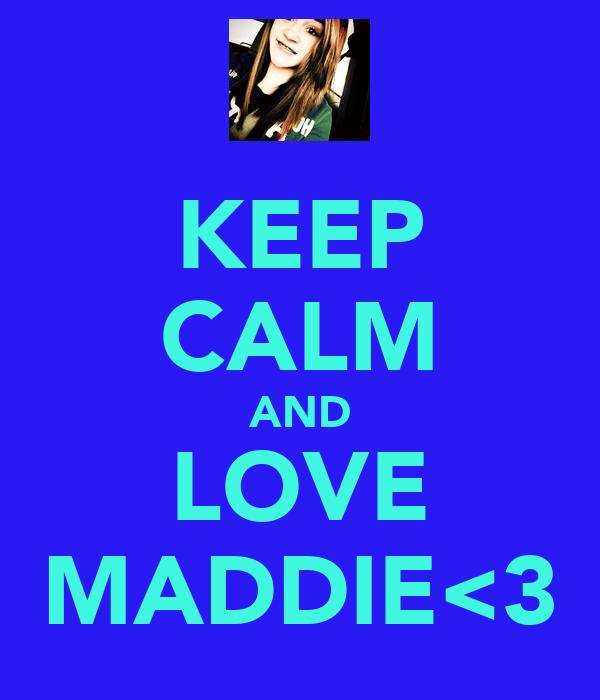 KEEP CALM AND LOVE MADDIE<3