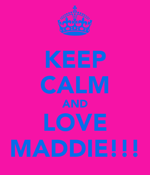 KEEP CALM AND LOVE MADDIE!!!