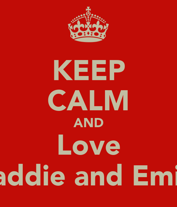 KEEP CALM AND Love Maddie and Emily