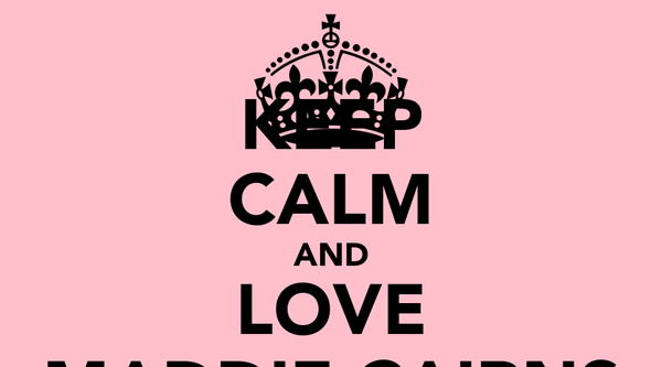 KEEP CALM AND LOVE MADDIE CAIRNS