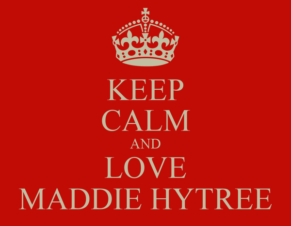 KEEP CALM AND LOVE MADDIE HYTREE