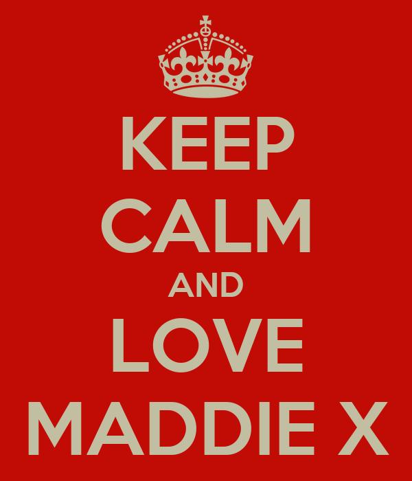 KEEP CALM AND LOVE MADDIE X